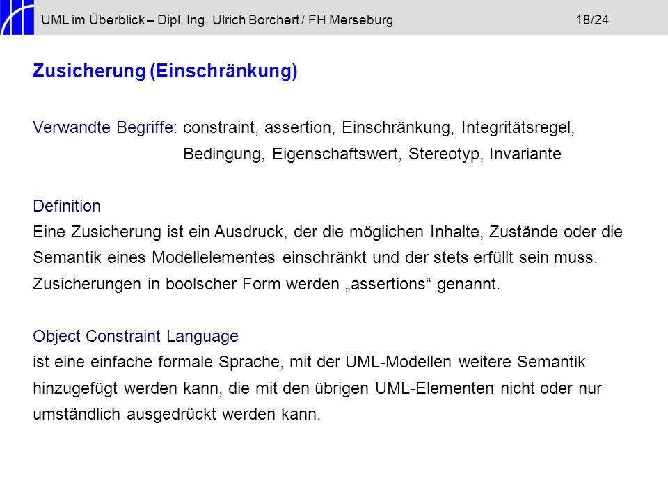 UML im Überblick – Dipl. Ing. Ulrich Borchert / FH Merseburg18/24 Zusicherung (Einschränkung) Verwandte Begriffe: constraint, assertion, Einschränkung