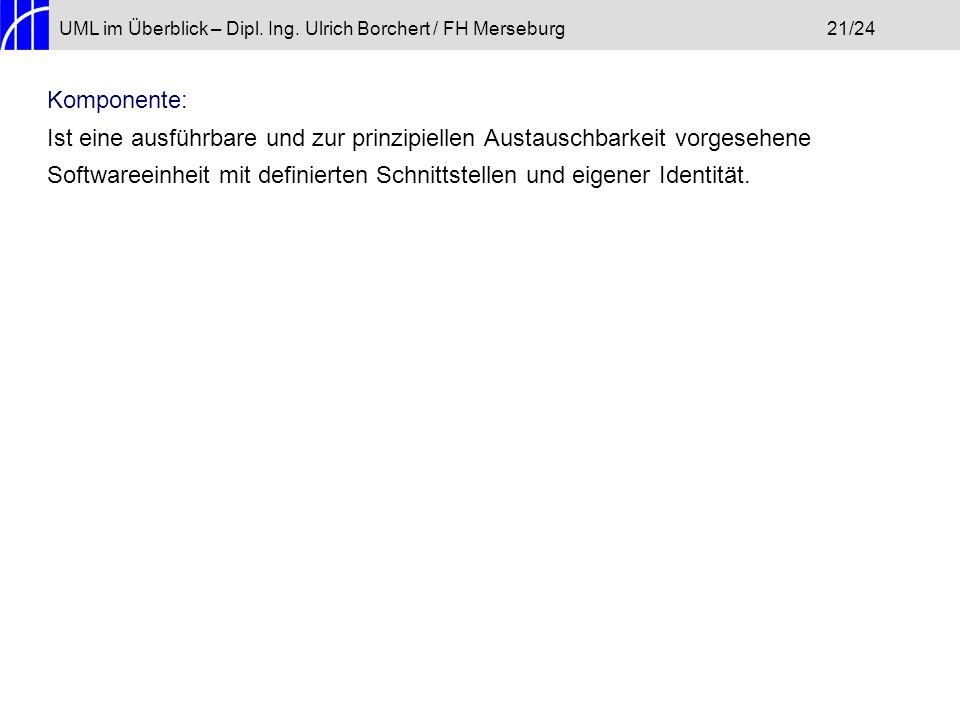 UML im Überblick – Dipl. Ing. Ulrich Borchert / FH Merseburg21/24 Komponente: Ist eine ausführbare und zur prinzipiellen Austauschbarkeit vorgesehene