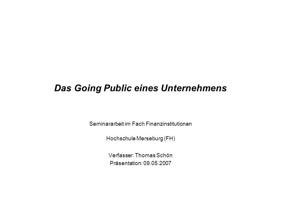 Das Going Public eines Unternehmens Seminararbeit im Fach Finanzinstitutionen Hochschule Merseburg (FH) Verfasser: Thomas Schön Präsentation: 09.05.2007