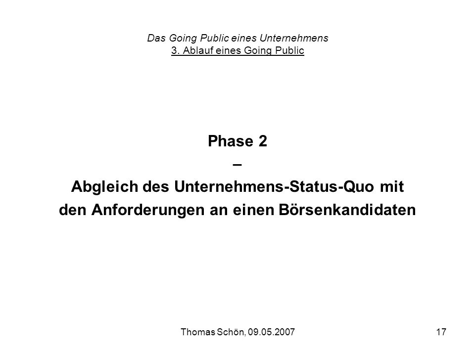 Thomas Schön, 09.05.200717 Das Going Public eines Unternehmens 3. Ablauf eines Going Public Phase 2 – Abgleich des Unternehmens-Status-Quo mit den Anf
