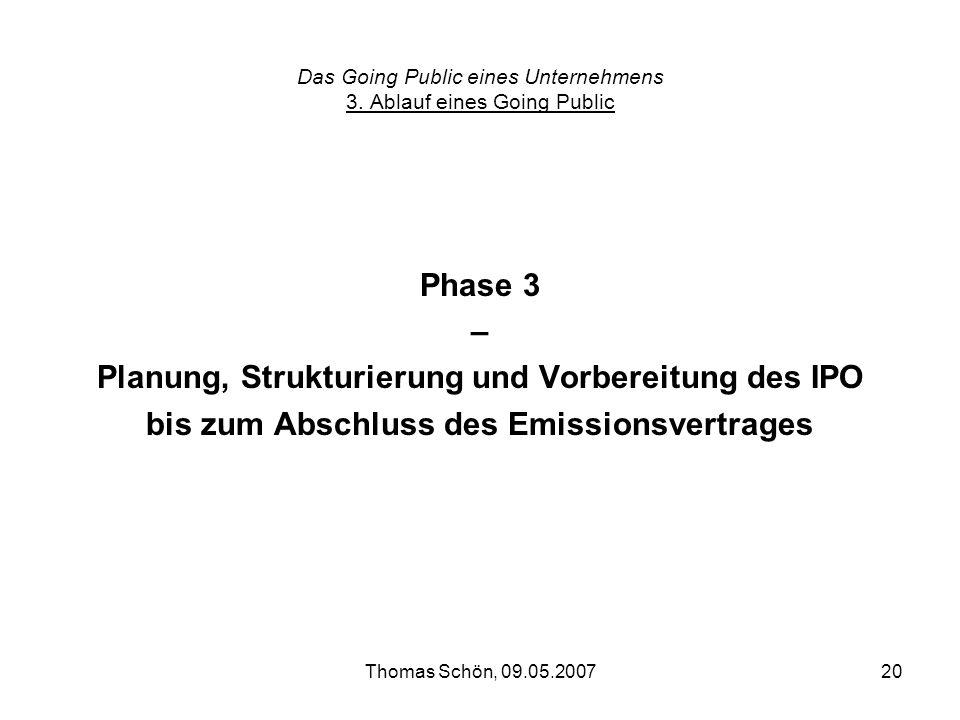Thomas Schön, 09.05.200720 Das Going Public eines Unternehmens 3. Ablauf eines Going Public Phase 3 – Planung, Strukturierung und Vorbereitung des IPO