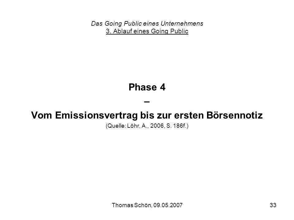 Thomas Schön, 09.05.200733 Das Going Public eines Unternehmens 3. Ablauf eines Going Public Phase 4 – Vom Emissionsvertrag bis zur ersten Börsennotiz