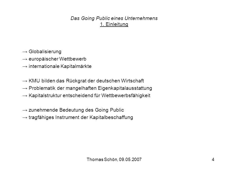 Thomas Schön, 09.05.20074 Das Going Public eines Unternehmens 1. Einleitung Globalisierung europäischer Wettbewerb internationale Kapitalmärkte KMU bi
