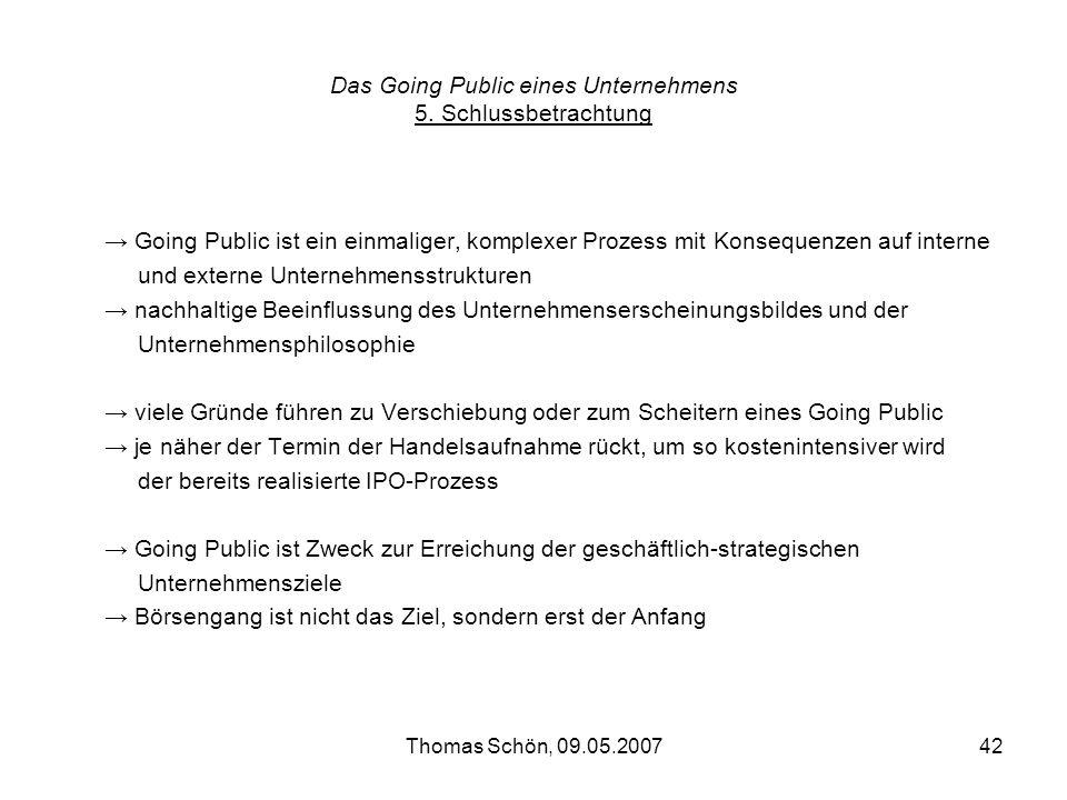 Thomas Schön, 09.05.200742 Das Going Public eines Unternehmens 5. Schlussbetrachtung Going Public ist ein einmaliger, komplexer Prozess mit Konsequenz
