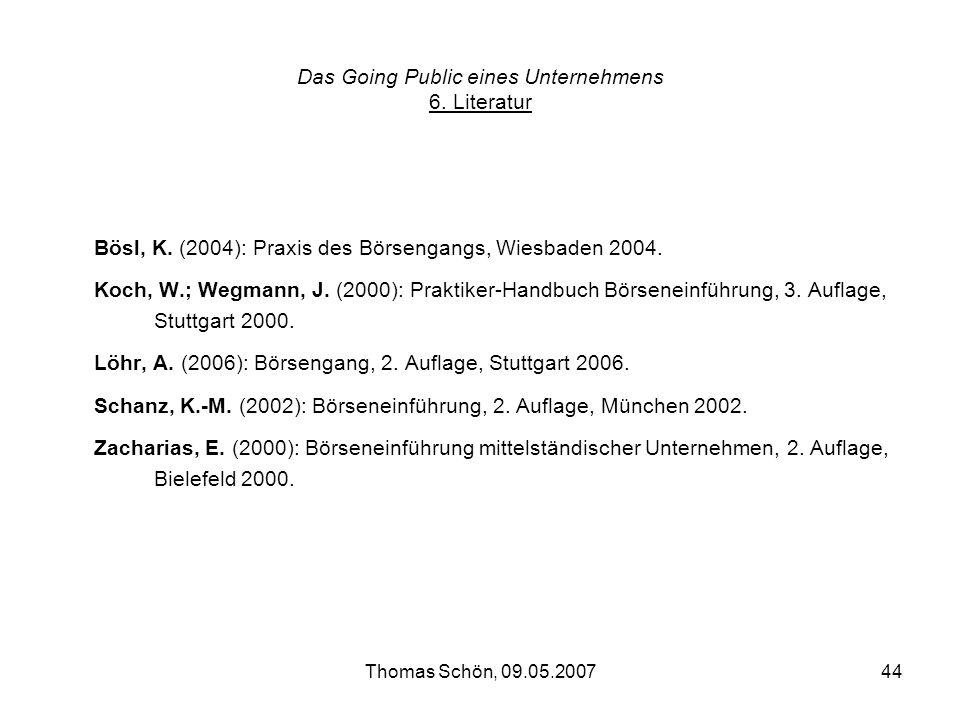 Thomas Schön, 09.05.200744 Das Going Public eines Unternehmens 6. Literatur Bösl, K. (2004): Praxis des Börsengangs, Wiesbaden 2004. Koch, W.; Wegmann