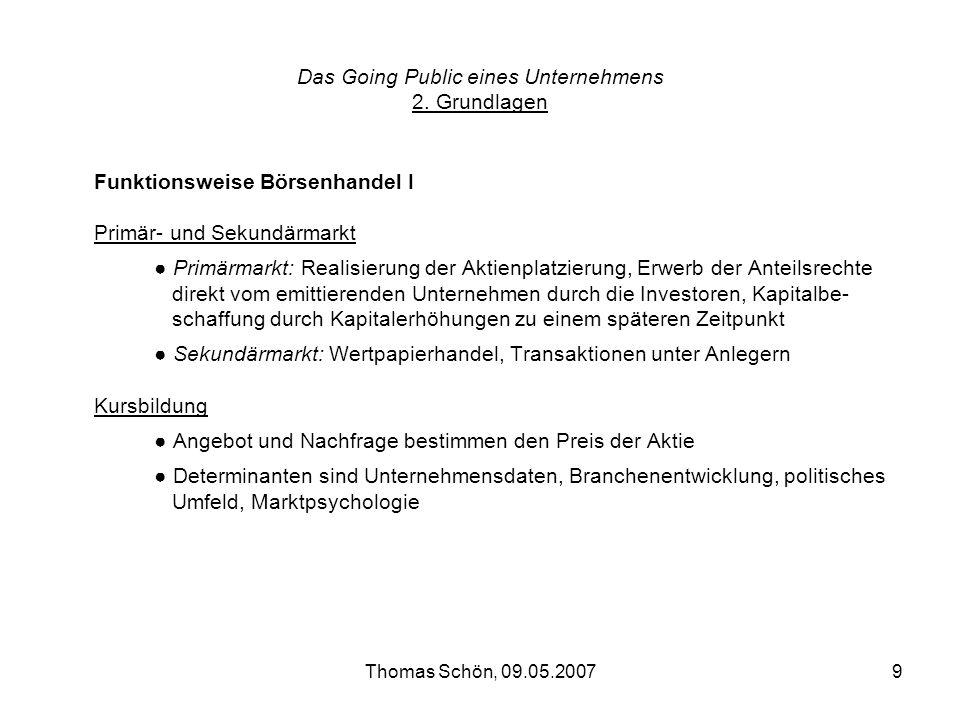 Thomas Schön, 09.05.20079 Das Going Public eines Unternehmens 2. Grundlagen Funktionsweise Börsenhandel I Primär- und Sekundärmarkt Primärmarkt: Reali