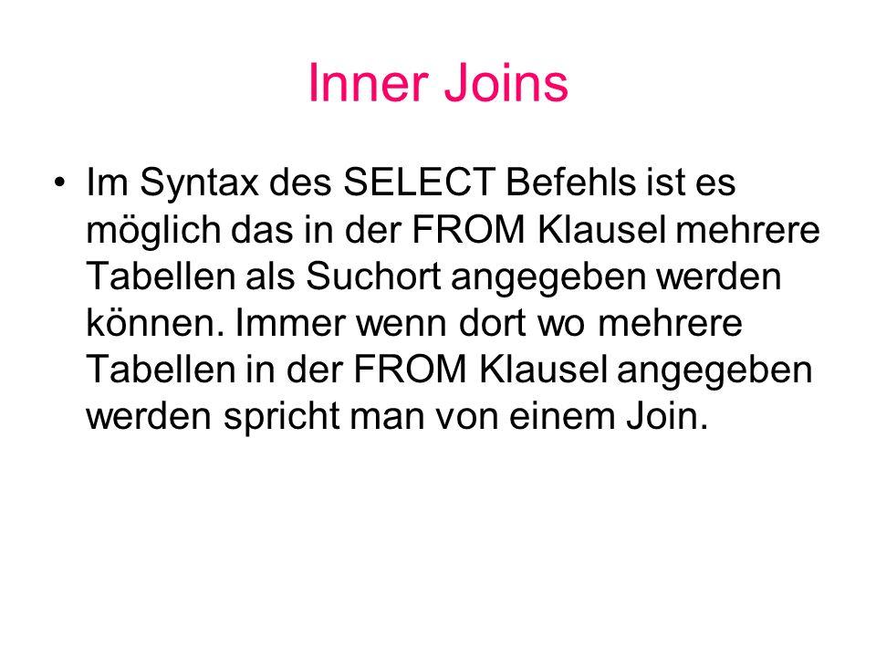 Inner Joins Im Syntax des SELECT Befehls ist es möglich das in der FROM Klausel mehrere Tabellen als Suchort angegeben werden können. Immer wenn dort