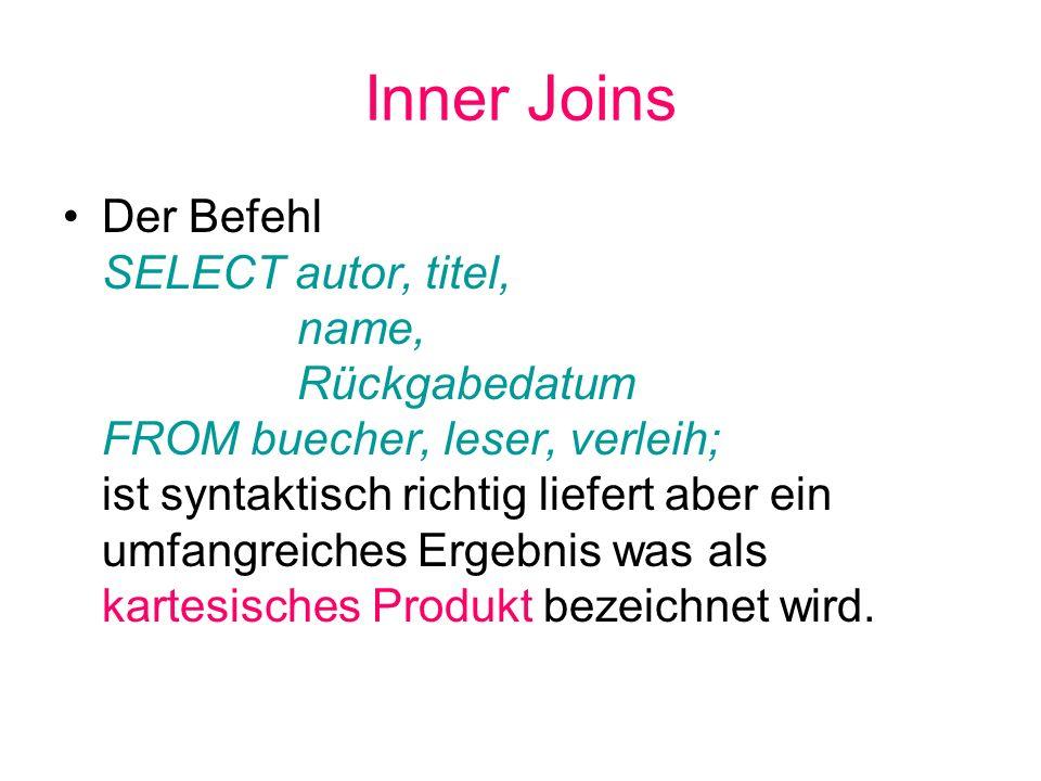 Inner Joins Der Befehl SELECT autor, titel, name, Rückgabedatum FROM buecher, leser, verleih; ist syntaktisch richtig liefert aber ein umfangreiches E