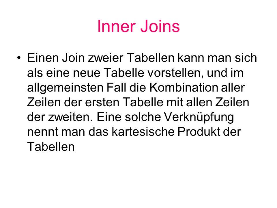 Inner Joins Einen Join zweier Tabellen kann man sich als eine neue Tabelle vorstellen, und im allgemeinsten Fall die Kombination aller Zeilen der erst