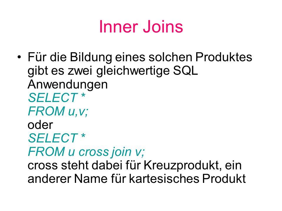 Inner Joins Für die Bildung eines solchen Produktes gibt es zwei gleichwertige SQL Anwendungen SELECT * FROM u,v; oder SELECT * FROM u cross join v; c