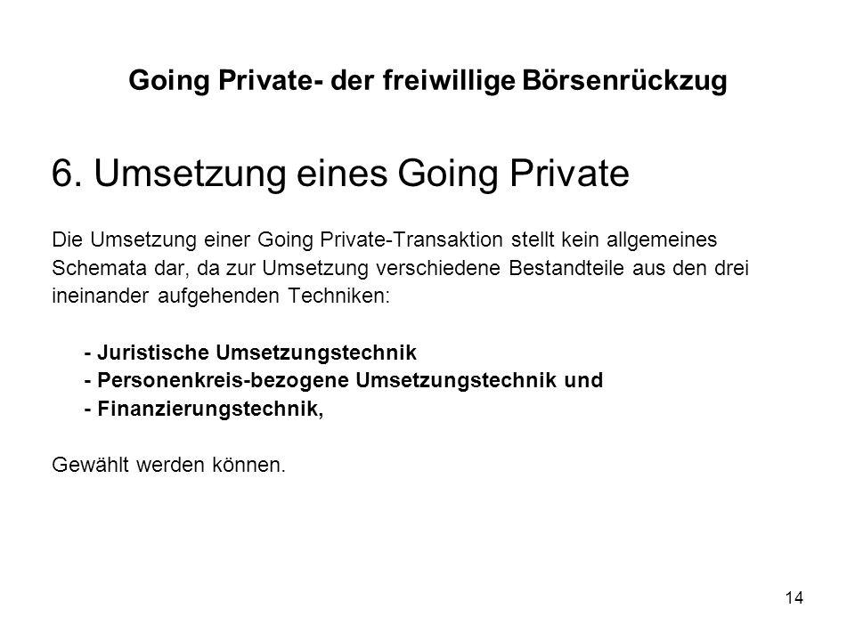 14 6. Umsetzung eines Going Private Die Umsetzung einer Going Private-Transaktion stellt kein allgemeines Schemata dar, da zur Umsetzung verschiedene