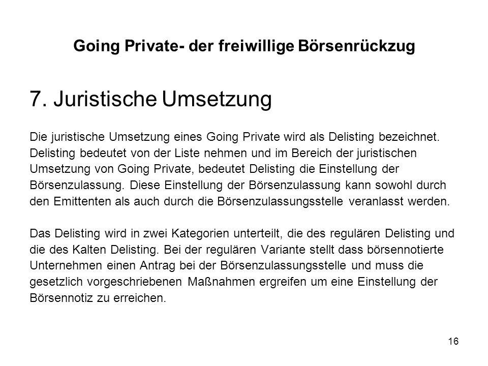16 7. Juristische Umsetzung Die juristische Umsetzung eines Going Private wird als Delisting bezeichnet. Delisting bedeutet von der Liste nehmen und i