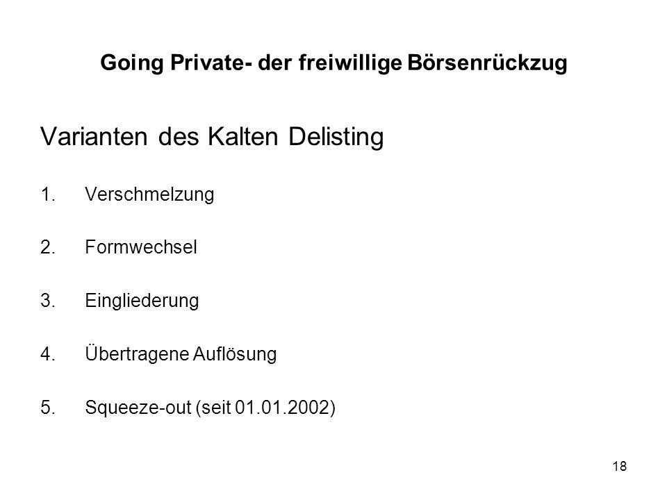 18 Varianten des Kalten Delisting 1.Verschmelzung 2.Formwechsel 3.Eingliederung 4.Übertragene Auflösung 5.Squeeze-out (seit 01.01.2002) Going Private-
