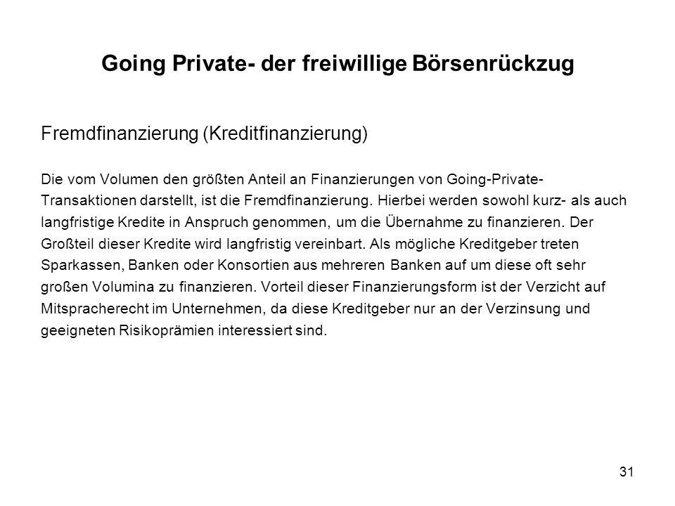 31 Fremdfinanzierung (Kreditfinanzierung) Die vom Volumen den größten Anteil an Finanzierungen von Going-Private- Transaktionen darstellt, ist die Fre