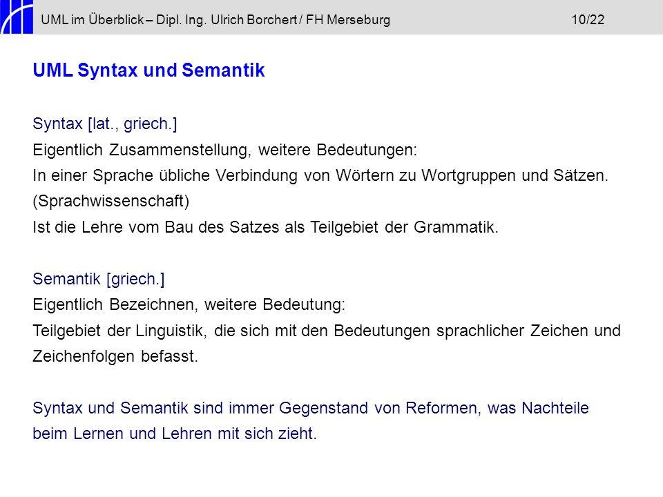 UML im Überblick – Dipl. Ing. Ulrich Borchert / FH Merseburg10/22 UML Syntax und Semantik Syntax [lat., griech.] Eigentlich Zusammenstellung, weitere