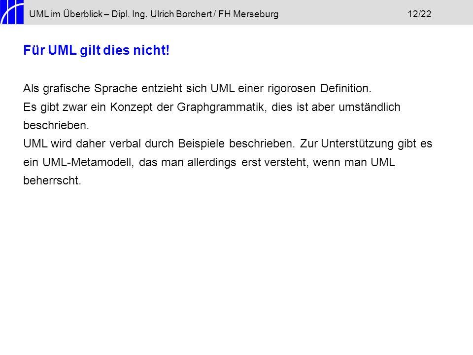 UML im Überblick – Dipl. Ing. Ulrich Borchert / FH Merseburg12/22 Für UML gilt dies nicht! Als grafische Sprache entzieht sich UML einer rigorosen Def