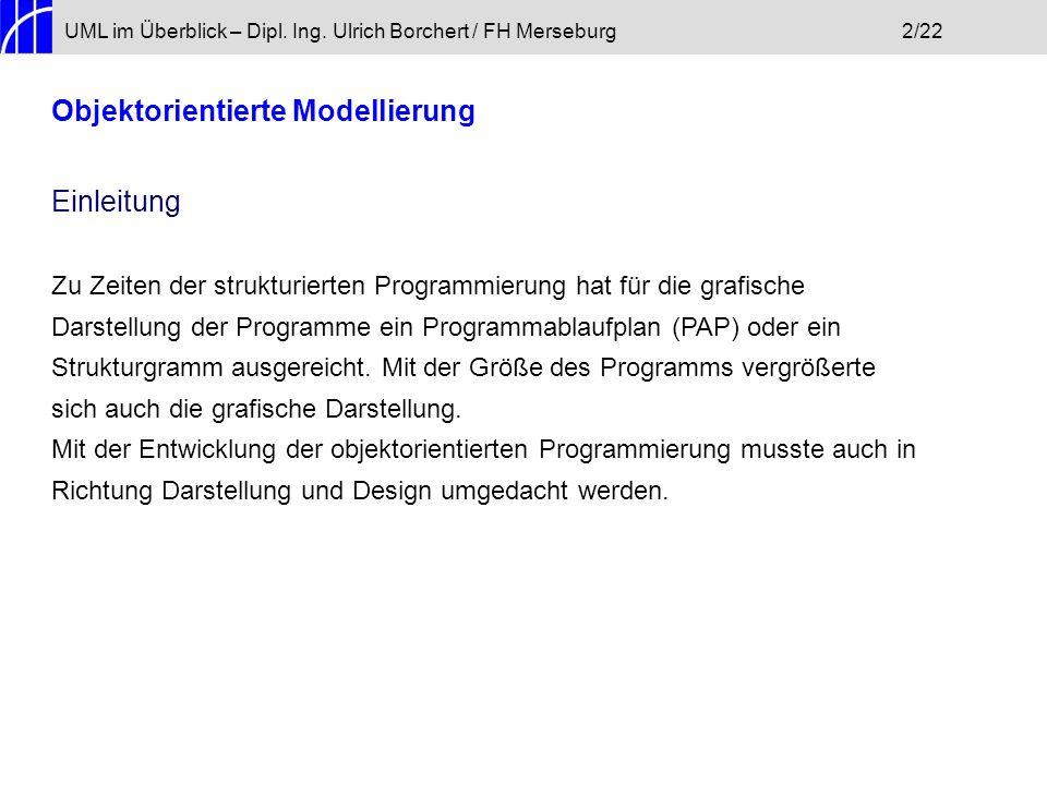 UML im Überblick – Dipl. Ing. Ulrich Borchert / FH Merseburg2/22 Objektorientierte Modellierung Einleitung Zu Zeiten der strukturierten Programmierung