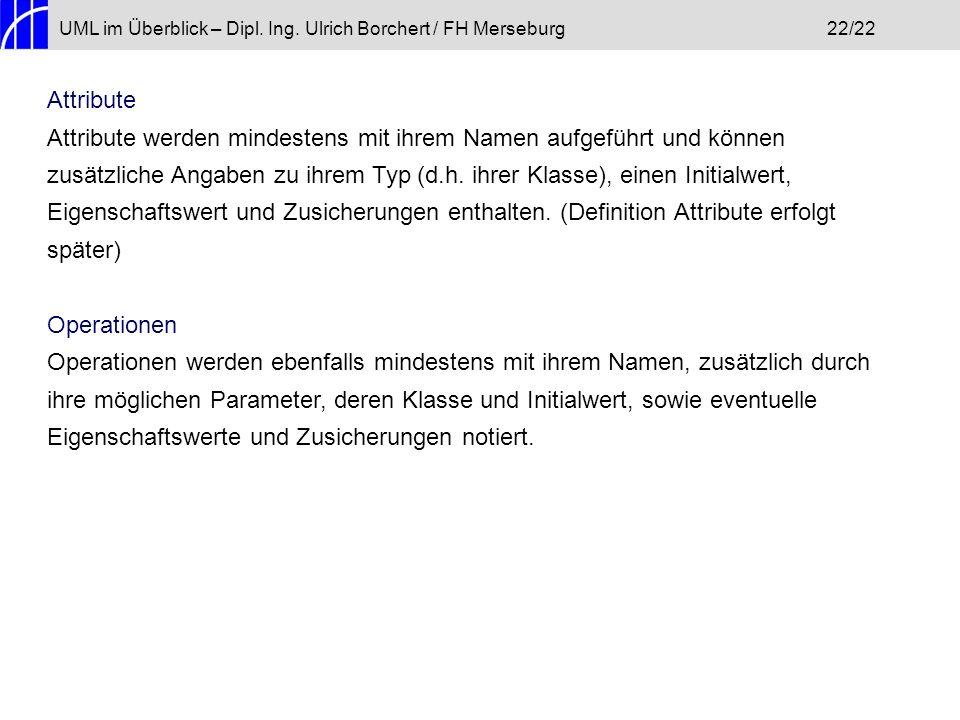 UML im Überblick – Dipl. Ing. Ulrich Borchert / FH Merseburg22/22 Attribute Attribute werden mindestens mit ihrem Namen aufgeführt und können zusätzli