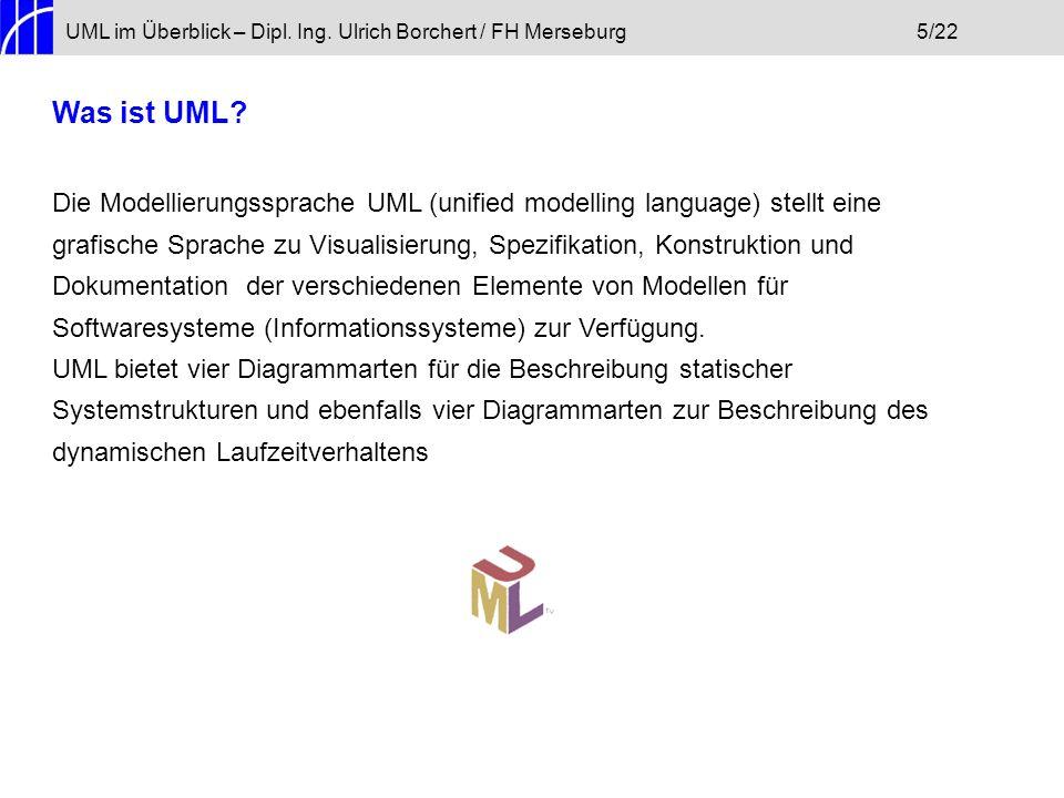 UML im Überblick – Dipl. Ing. Ulrich Borchert / FH Merseburg5/22 Was ist UML? Die Modellierungssprache UML (unified modelling language) stellt eine gr