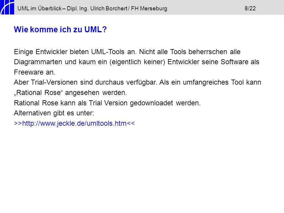 UML im Überblick – Dipl. Ing. Ulrich Borchert / FH Merseburg8/22 Wie komme ich zu UML? Einige Entwickler bieten UML-Tools an. Nicht alle Tools beherrs
