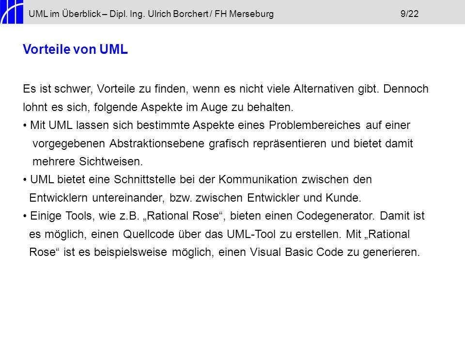UML im Überblick – Dipl. Ing. Ulrich Borchert / FH Merseburg9/22 Vorteile von UML Es ist schwer, Vorteile zu finden, wenn es nicht viele Alternativen