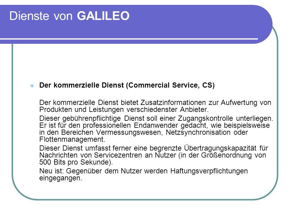 Dienste von GALILEO Der kommerzielle Dienst (Commercial Service, CS) Der kommerzielle Dienst bietet Zusatzinformationen zur Aufwertung von Produkten u