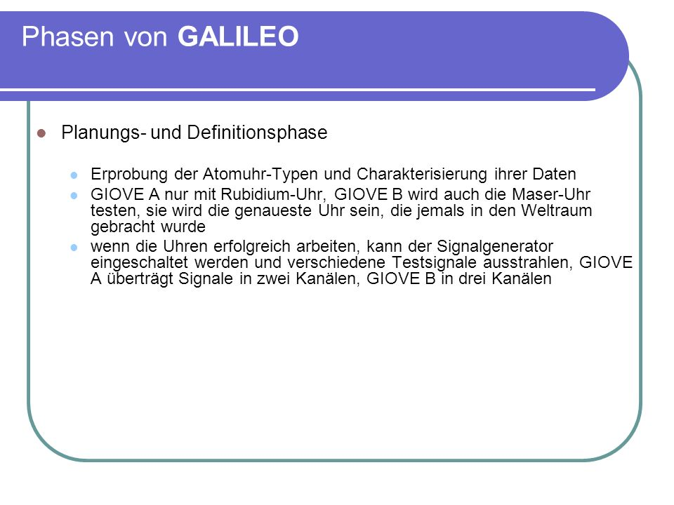 Phasen von GALILEO Planungs- und Definitionsphase zwei wissenschaftliche Instrumente an Bord führen auch Messungen der Strahlung und anderer Charakteristiken in der Umgebung der Testsatelliten durch die gewonnenen Erkenntnisse fließen in die endgültige Gestaltung des Gesamtsystems und seiner Elemente ein GIOVE A ist am 28.