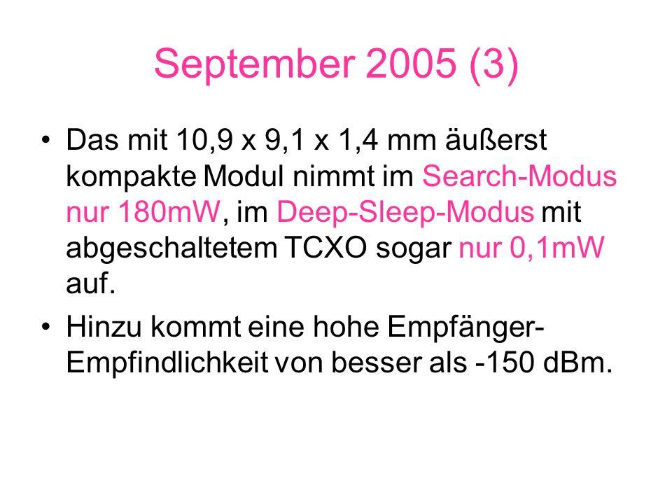 September 2005 (3) Das mit 10,9 x 9,1 x 1,4 mm äußerst kompakte Modul nimmt im Search-Modus nur 180mW, im Deep-Sleep-Modus mit abgeschaltetem TCXO sogar nur 0,1mW auf.