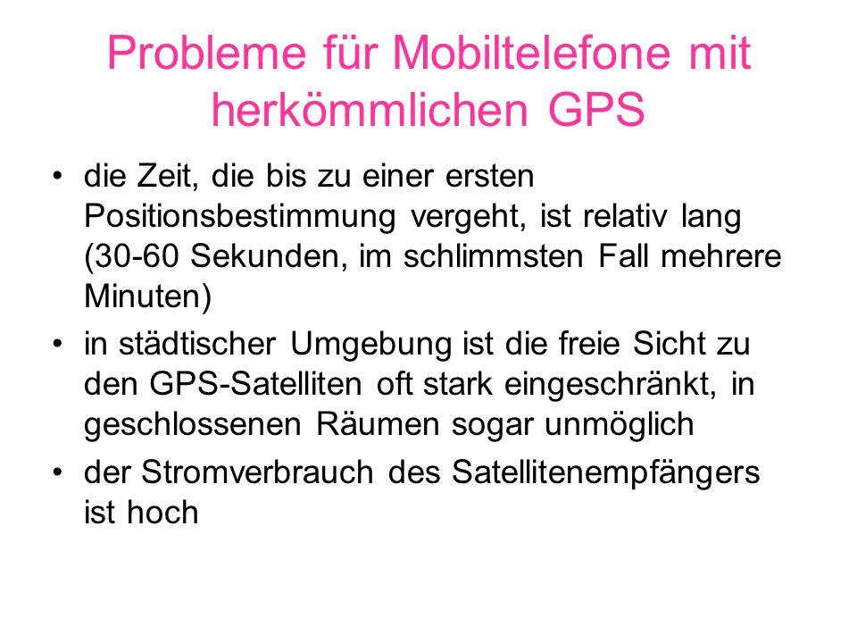 Probleme für Mobiltelefone mit herkömmlichen GPS die Zeit, die bis zu einer ersten Positionsbestimmung vergeht, ist relativ lang (30-60 Sekunden, im schlimmsten Fall mehrere Minuten) in städtischer Umgebung ist die freie Sicht zu den GPS-Satelliten oft stark eingeschränkt, in geschlossenen Räumen sogar unmöglich der Stromverbrauch des Satellitenempfängers ist hoch