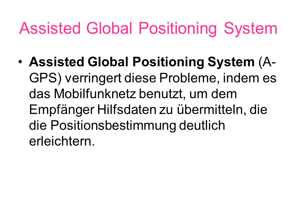 Assisted Global Positioning System Assisted Global Positioning System (A- GPS) verringert diese Probleme, indem es das Mobilfunknetz benutzt, um dem Empfänger Hilfsdaten zu übermitteln, die die Positionsbestimmung deutlich erleichtern.