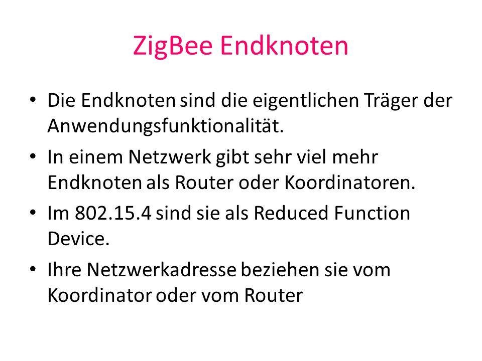 ZigBee Endknoten Die Endknoten sind die eigentlichen Träger der Anwendungsfunktionalität. In einem Netzwerk gibt sehr viel mehr Endknoten als Router o