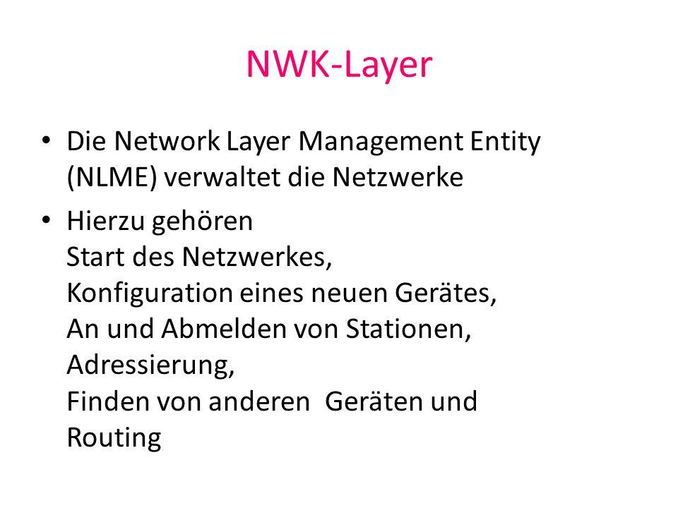 NWK-Layer Die Network Layer Management Entity (NLME) verwaltet die Netzwerke Hierzu gehören Start des Netzwerkes, Konfiguration eines neuen Gerätes, A