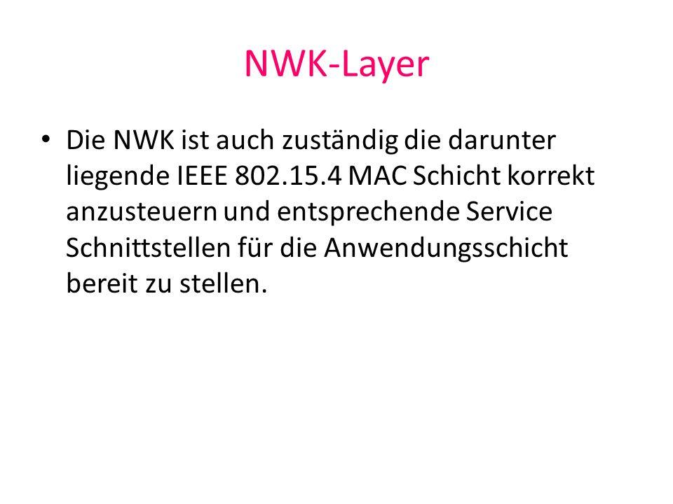 NWK-Layer Die NWK ist auch zuständig die darunter liegende IEEE 802.15.4 MAC Schicht korrekt anzusteuern und entsprechende Service Schnittstellen für