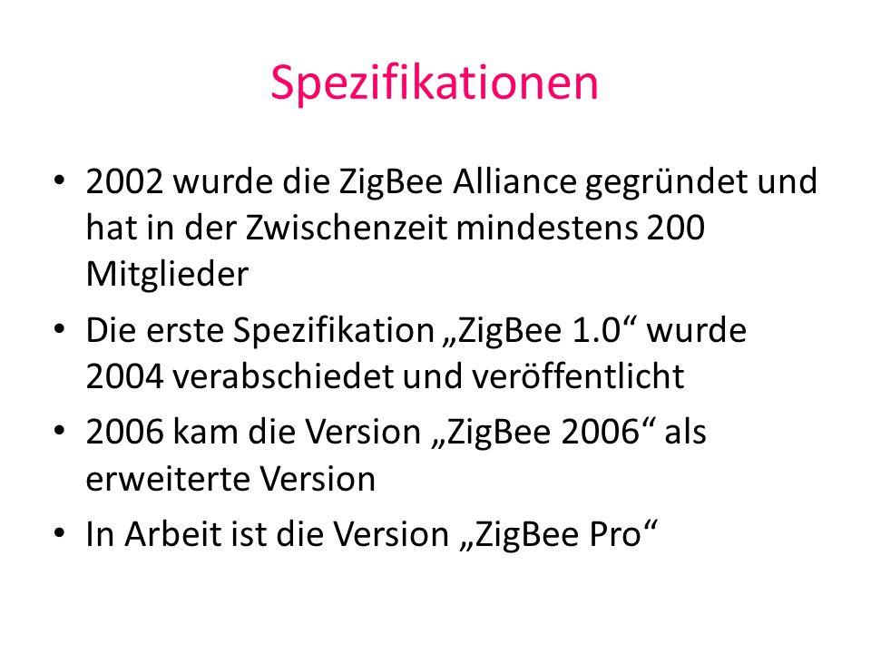 Spezifikationen 2002 wurde die ZigBee Alliance gegründet und hat in der Zwischenzeit mindestens 200 Mitglieder Die erste Spezifikation ZigBee 1.0 wurd