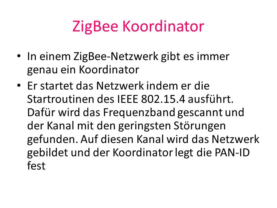 ZigBee Koordinator In einem ZigBee-Netzwerk gibt es immer genau ein Koordinator Er startet das Netzwerk indem er die Startroutinen des IEEE 802.15.4 a
