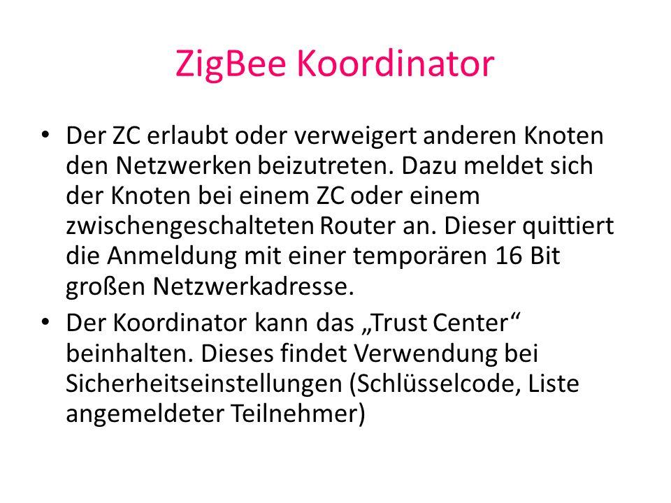 ZigBee Koordinator Der ZC erlaubt oder verweigert anderen Knoten den Netzwerken beizutreten. Dazu meldet sich der Knoten bei einem ZC oder einem zwisc