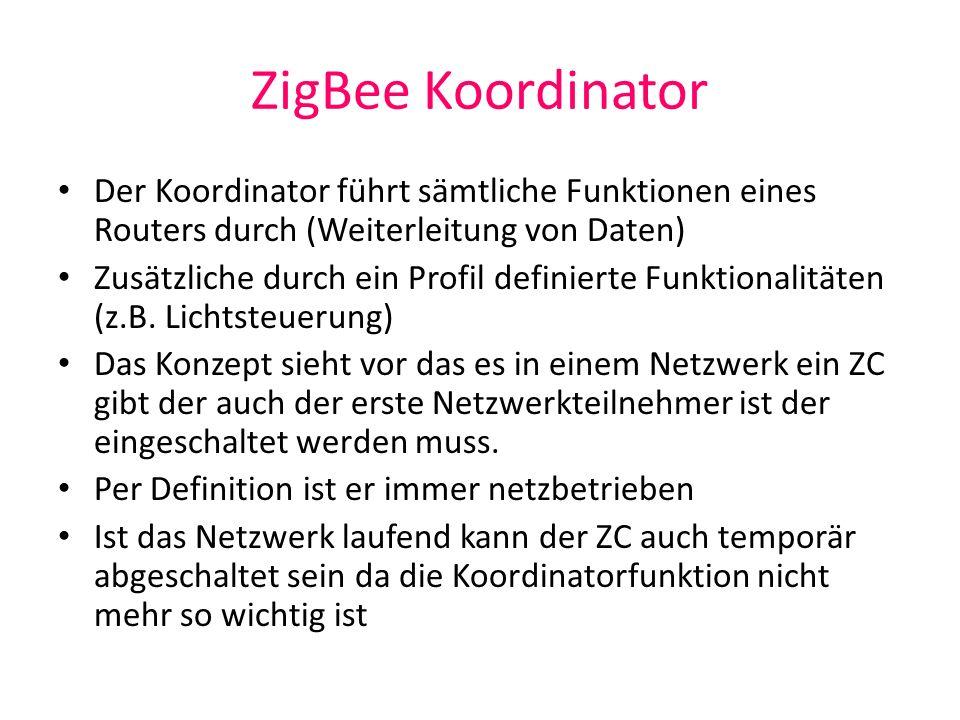 ZigBee Koordinator Der Koordinator führt sämtliche Funktionen eines Routers durch (Weiterleitung von Daten) Zusätzliche durch ein Profil definierte Fu