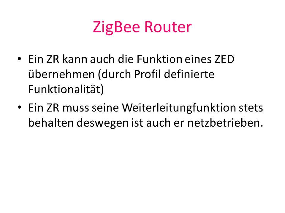 ZigBee Router Ein ZR kann auch die Funktion eines ZED übernehmen (durch Profil definierte Funktionalität) Ein ZR muss seine Weiterleitungfunktion stet