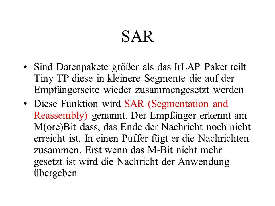SAR Sind Datenpakete größer als das IrLAP Paket teilt Tiny TP diese in kleinere Segmente die auf der Empfängerseite wieder zusammengesetzt werden Diese Funktion wird SAR (Segmentation and Reassembly) genannt.