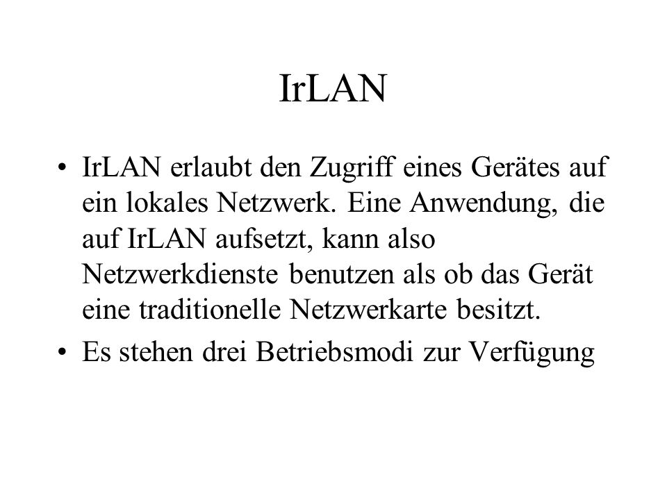 IrLAN IrLAN erlaubt den Zugriff eines Gerätes auf ein lokales Netzwerk. Eine Anwendung, die auf IrLAN aufsetzt, kann also Netzwerkdienste benutzen als