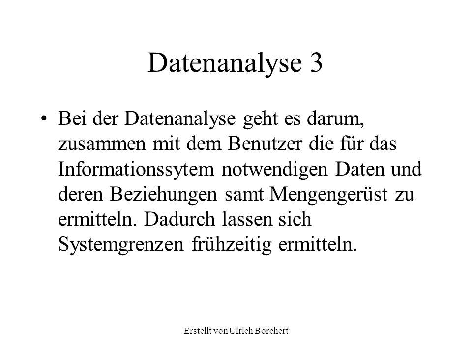 Erstellt von Ulrich Borchert Datenanalyse 3 Bei der Datenanalyse geht es darum, zusammen mit dem Benutzer die für das Informationssytem notwendigen Da