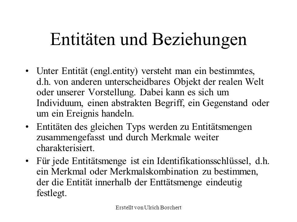 Erstellt von Ulrich Borchert Entitäten und Beziehungen Unter Entität (engl.entity) versteht man ein bestimmtes, d.h. von anderen unterscheidbares Obje