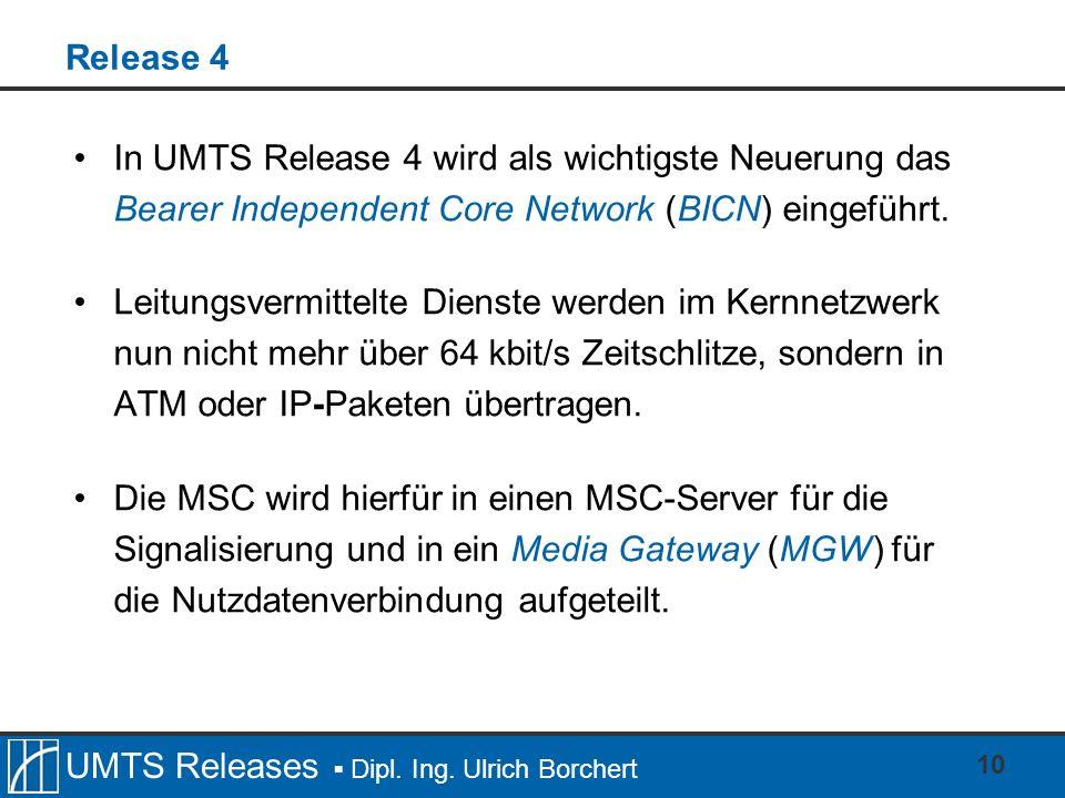 UMTS Releases Dipl. Ing. Ulrich Borchert 10 Release 4 In UMTS Release 4 wird als wichtigste Neuerung das Bearer Independent Core Network (BICN) eingef