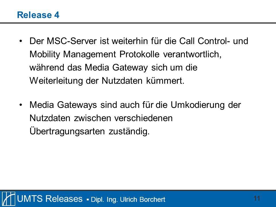 UMTS Releases Dipl. Ing. Ulrich Borchert 11 Release 4 Der MSC-Server ist weiterhin für die Call Control- und Mobility Management Protokolle verantwort