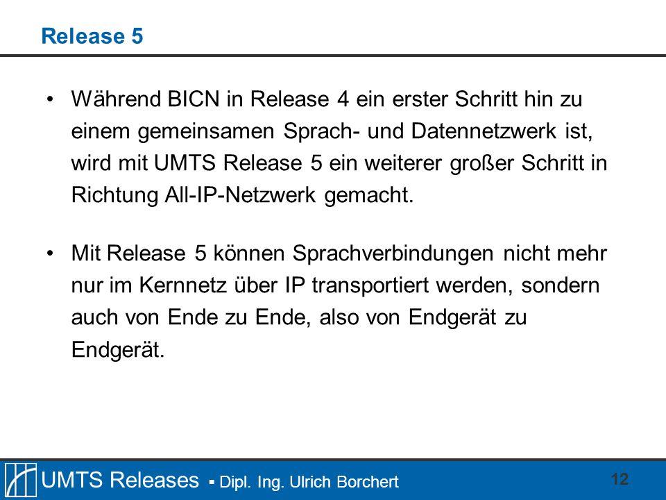 UMTS Releases Dipl. Ing. Ulrich Borchert 12 Release 5 Während BICN in Release 4 ein erster Schritt hin zu einem gemeinsamen Sprach- und Datennetzwerk