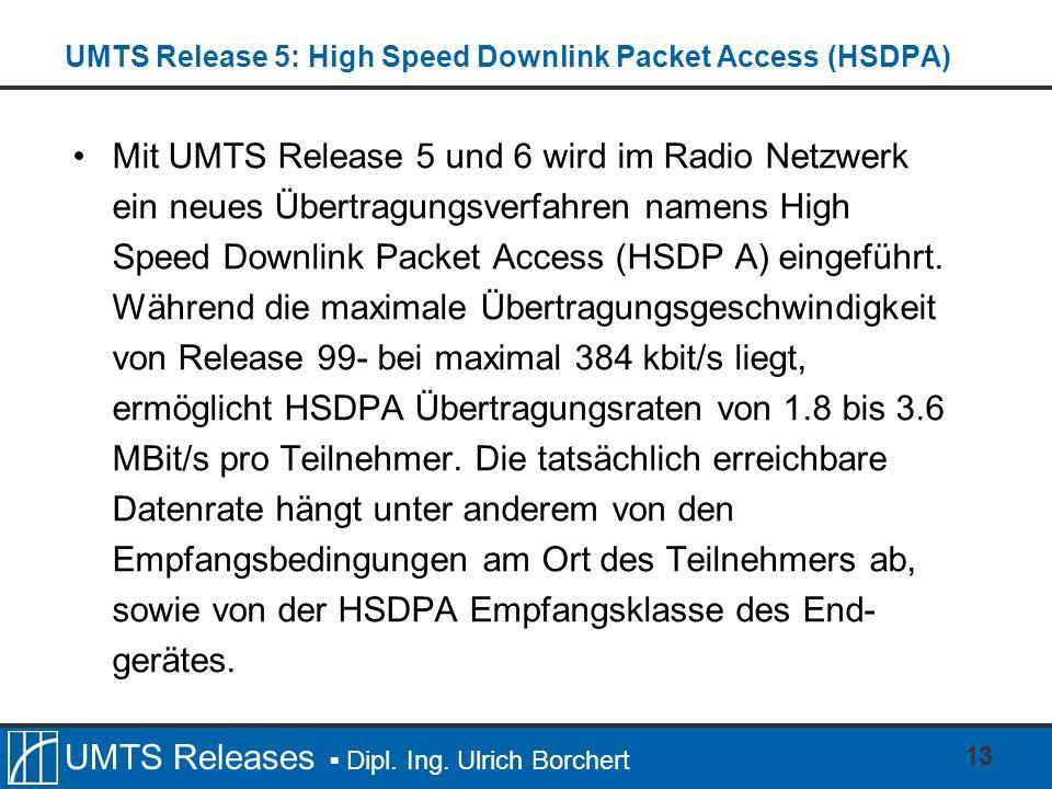 UMTS Releases Dipl. Ing. Ulrich Borchert UMTS Release 5: High Speed Downlink Packet Access (HSDPA) Mit UMTS Release 5 und 6 wird im Radio Netzwerk ein