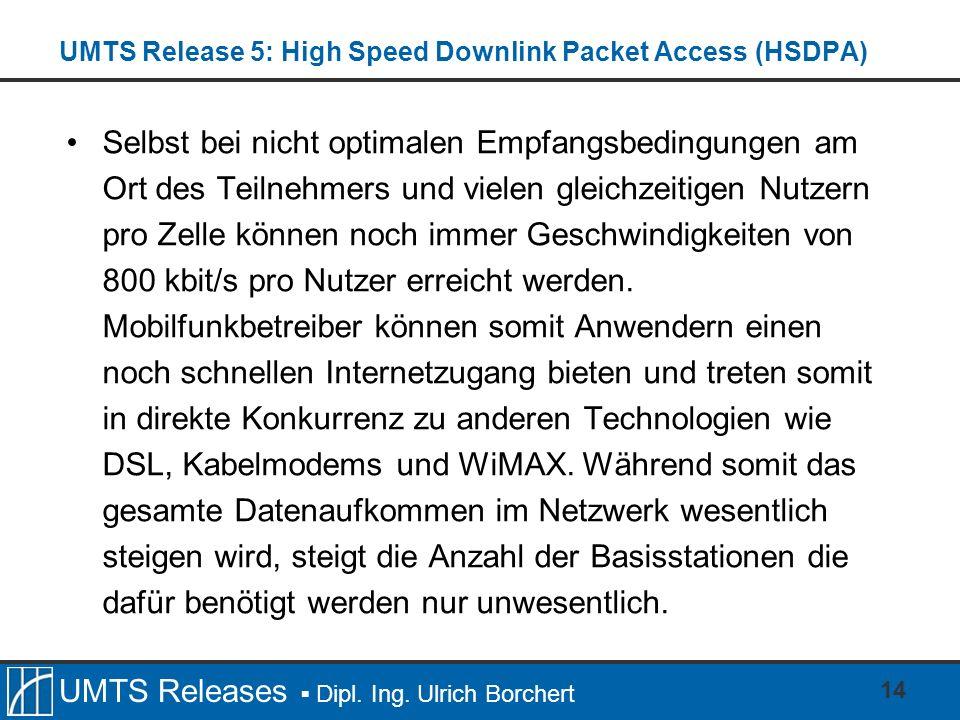 UMTS Releases Dipl. Ing. Ulrich Borchert UMTS Release 5: High Speed Downlink Packet Access (HSDPA) Selbst bei nicht optimalen Empfangsbedingungen am O