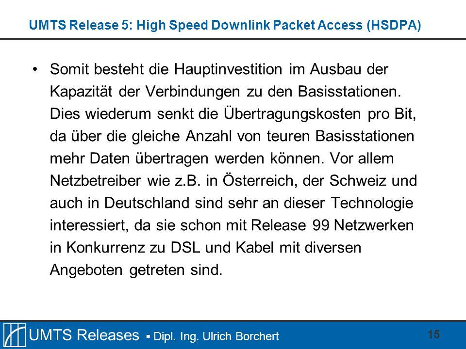 UMTS Releases Dipl. Ing. Ulrich Borchert UMTS Release 5: High Speed Downlink Packet Access (HSDPA) Somit besteht die Hauptinvestition im Ausbau der Ka