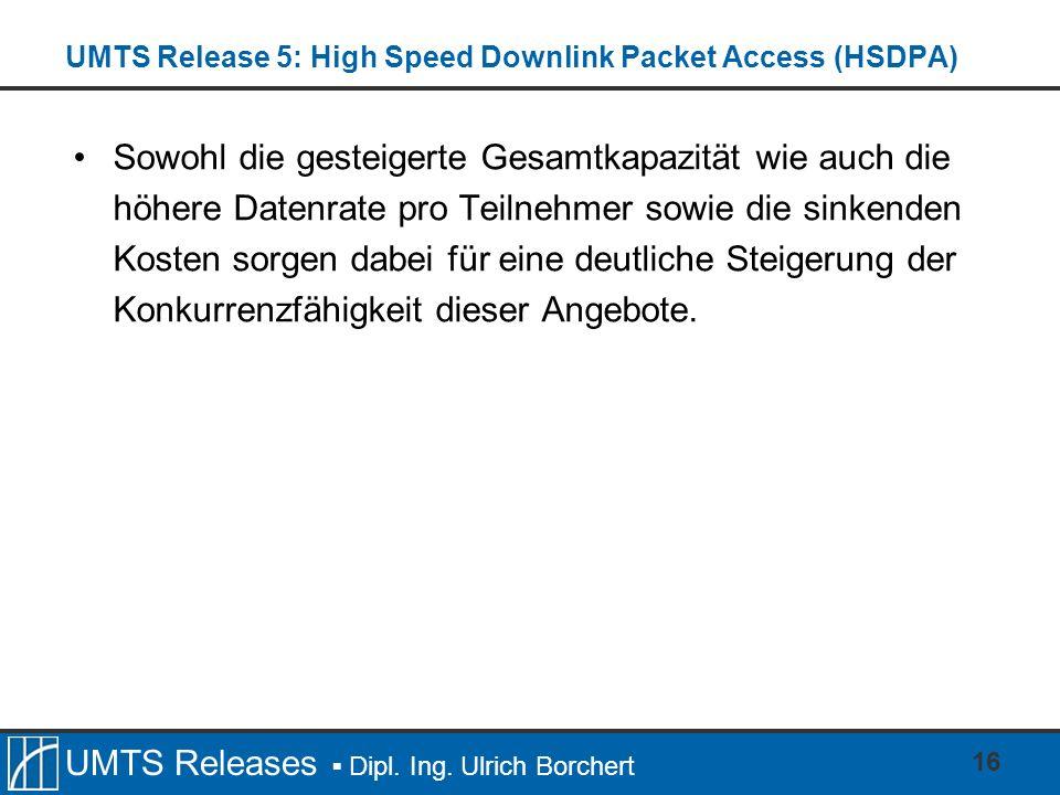 UMTS Releases Dipl. Ing. Ulrich Borchert UMTS Release 5: High Speed Downlink Packet Access (HSDPA) Sowohl die gesteigerte Gesamtkapazität wie auch die