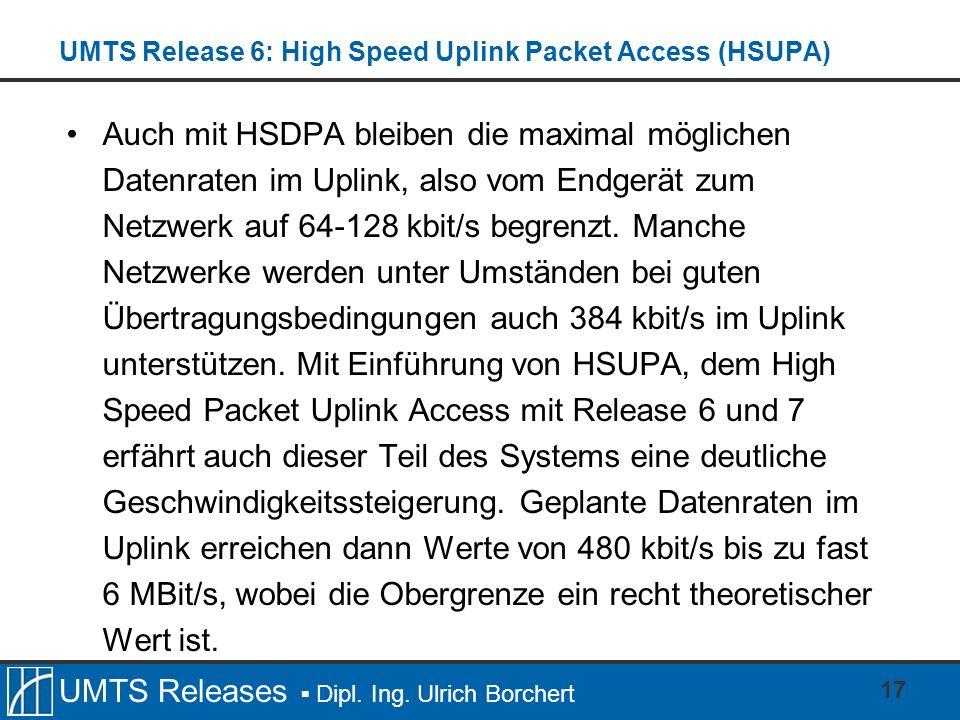 UMTS Releases Dipl. Ing. Ulrich Borchert UMTS Release 6: High Speed Uplink Packet Access (HSUPA) Auch mit HSDPA bleiben die maximal möglichen Datenrat